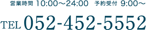 営業時間 10:00〜24:00 / 予約受付 9:00〜 / TEL:052-452-5552